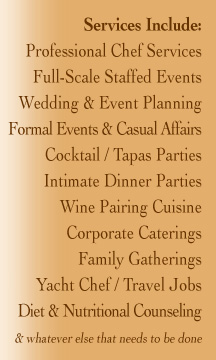 Services Include: Professional Chef Services Full-Scale Staffed Events Wedding & Event Planning Formal Events & Casual Affairs Cocktail / Tapas Parties Intimate Dinner Parties Wine Pairing Cuisine Corporate Caterings Family Gatherings Yacht Chef / Travel Jobs Diet & Nutritional Counseling  & whatever else that needs to be done